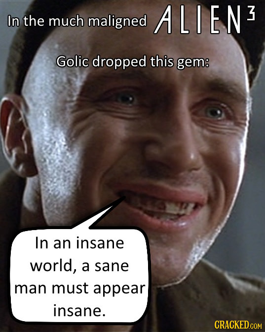 ALIEN 3 In the much maligned Golic dropped this gem: In an insane world, a sane man must appear insane.