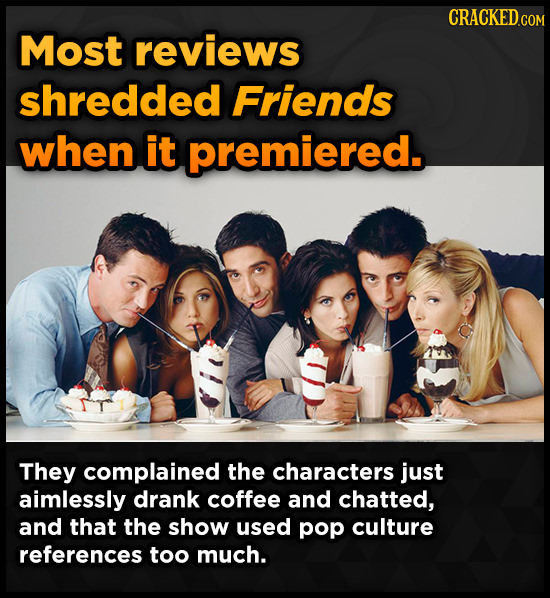 Most reviews shredded Friends when it premiered. They complained the characters just aimlessly drank coffee and chatted, and that the show used pop cu