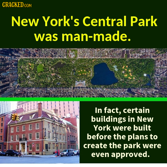 CRACKEDCO COM New York's Central Park was man-made. In fact, certain buildings in New York were built before the plans to K create the park were even