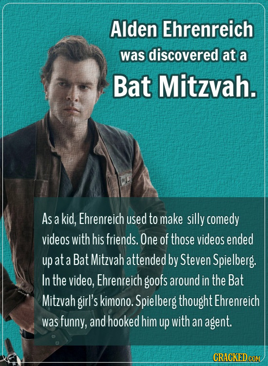 Alden Ehrenreich was discovered at a Bat Mitzvah. As a kid, Ehrenreich used to make silly comedy videos with his friends. One of those videos ended up