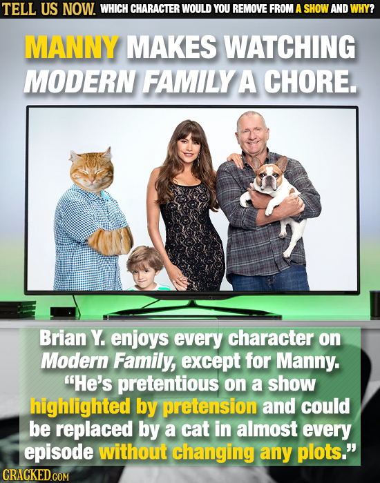 TELL US NOW. WHICH CHARACTER WOULD YOU REMOVE FROM A SHOW AND WHY? MANNY MAKES WATCHING MODERN FAMILY A CHORE. Brian Y. enjoys every character on Mode