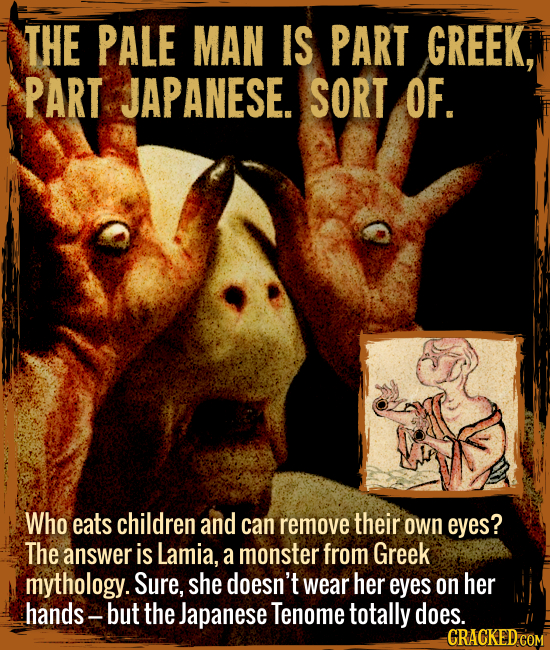 The Pale Man is part Greek, part Japanese. (Sort of.) - Who eats children and can remove their own eyes? The answer is Lamia, a monster from Greek myt