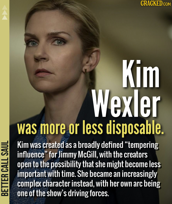 Kim Wexler was more or less disposable. Kim was created as a broadly defined tempering T influence, for Jimmy McGill, with the creators open to the