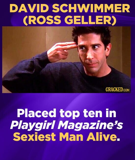 DAVID SCHWIMMER CROSS GELLER) CRACKEDCON Placed top ten in Playgirl Magazine's Sexiest Man Alive.