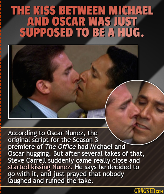 THE KISS BETWEEN MICHAEL AND OSCAR WAS JUST SUPPOSED TO BE A HUG. According to Oscar Nunez, the original script for the Season 3 premiere of The Offic