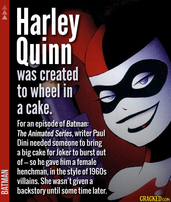 Harley Quinn was created to wheel in a cake. For an episode of Batman: The Animated Series, writer Paul Dini needed someone to bring a big cake for Jo