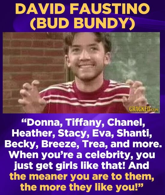 DAVID FAUSTINO (BUD BUNDY) CRACKEDCO Donna, Tiffany, Chanel, Heather, Stacy, Eva, Shanti, Becky, Breeze, Trea, and more. When you're a celebrity, you