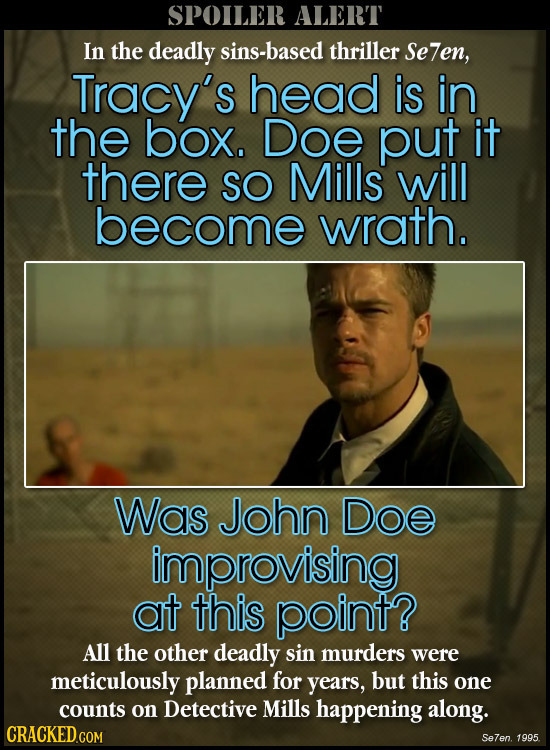 SPOILER ALERT In the deadly sins-based thriller Se7en, Tracy's head is in the box. Doe put it there SO Mills will become wrath. Was John Doe improvisi