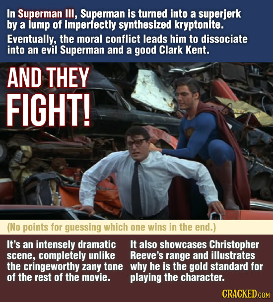 In Superman III, Superman is turned into a superjerk by a lump of imperfectly synthesized kryptonite. Eventually, the moral conflict leads him to diss