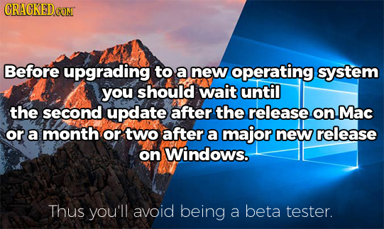 Before upgrading to a new operating system you should wait until the second update after the release on Mac or a month or two after a major new releas