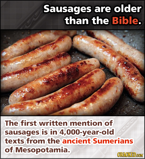 Sausages are older than the Bible. The first written mention of sausages is in 4,000-year-old texts from the ancient Sumerians of Mesopotamia. CRAGKED