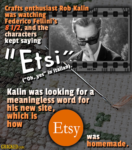 Crafts enthusiast Rob Kalin 6 was watching Federico Fellini's 8 1/2, and the characters kept saying II Etsi Italian): 22 O0I3H in yes (Oh, Kalin was