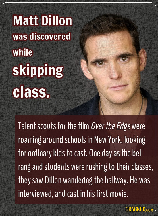 Matt Dillon was discovered while skipping class. Talent scouts for the film Over the Edge were roaming around schools in New York, looking for ordinar