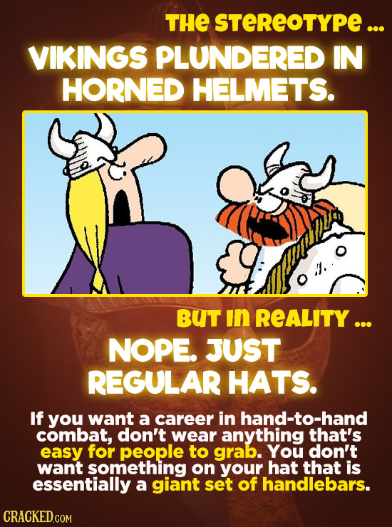 THE STEREOTYPE... VIKINGS PLUNDERED IN HORNED HELMETS. BUT In REALITY ... NOPE. JUST REGULAR HATS. If you want a career in hand-to-hand combat, don't