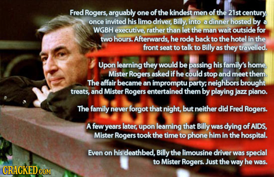 Fred Rogers, arguably one ofthe kindest men of the 21st century once invited his limo driver, Billy into dinner hosted by a a WGBH executive, rather t