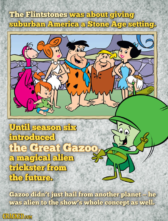 The Flintstones was about giving suburban America a Stone Age setting. Until season six introduced the Great Gazoo a magical alien trickster from the