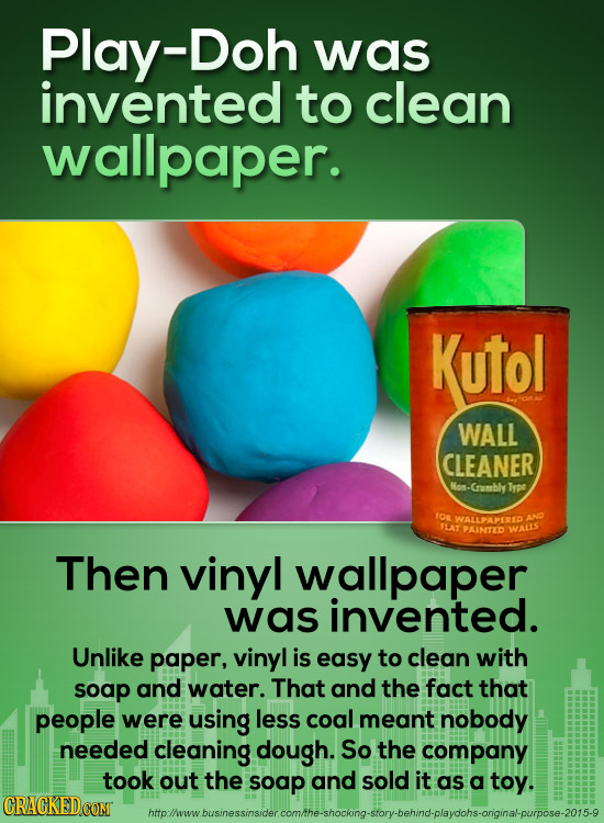Play-Doh was invented to clean wallpaper. Kutol WALL CLEANER Nan. Crusmbly Type TOR WALPAPEREID TLAT PAINTED WALLS Then vinyl wallpaper was invented.