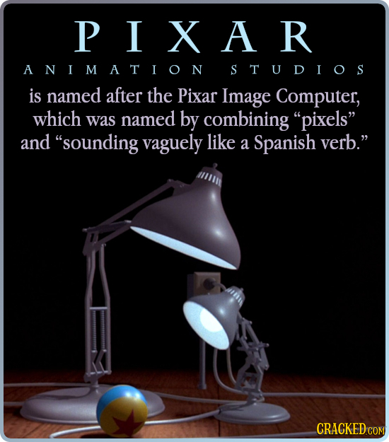 PIXAR ANIMATION STUDIOS is named after the Pixar Image Computer, which was named by combining pixels and sounding vaguely like a Spanish verb. CRA