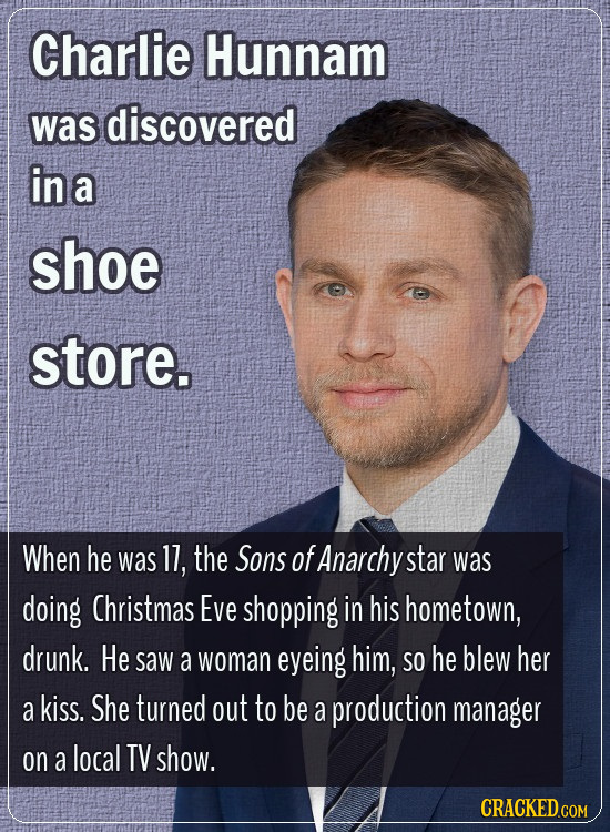 Charlie Hunnam was discovered in a shoe store. When he was 11, the Sons of Anarchy star was doing Christmas Eve shopping in his hometown, drunk. He sa