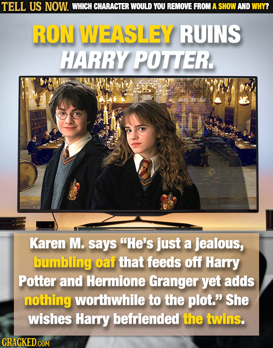 TELL US NOW. WHICH CHARACTER WOULD YOU REMOVE FROM A SHOW AND WHY? RON WEASLEY RUINS HARRY POTTER Karen M. says He's just a jealous, bumbling oaf tha