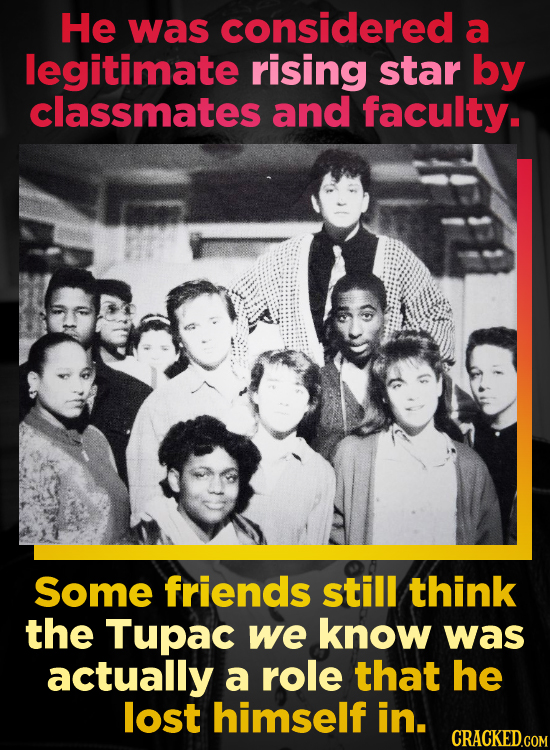 He was considered a legitimate rising star by classmates and faculty. Some friends still think the Tupac we know was actually a role that he lost hims
