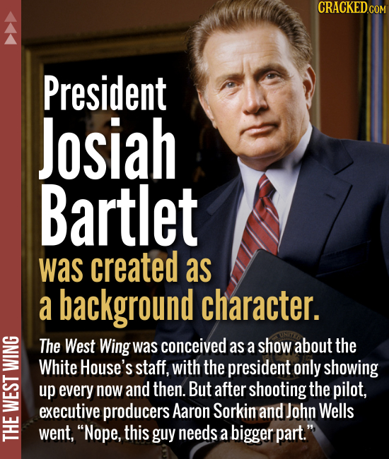 President Josiah Bartlet was created as a background character. The West Wing was conceived as a show about the White House's staff, with