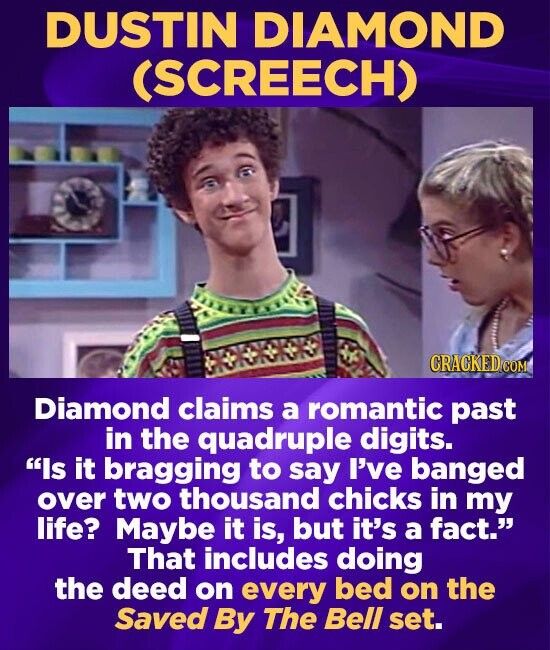 DUSTIN DIAMOND (SCREECH) CRACKEDCO Diamond claims a romantic past in the quadruple digits. Is it bragging to say I've banged over two thousand chicks