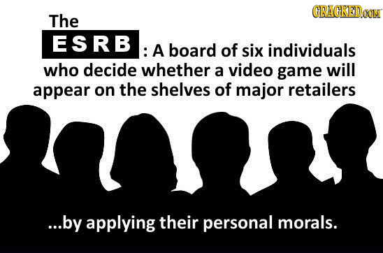 CRAGKED The ESRB : A board of six individuals who decide whether a video game will appear on the shelves of major retailers ...by applying their perso