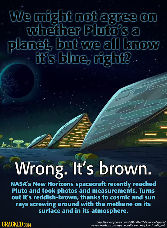 We might not agree on whether Pluto's a planet but we all know it's blue, right? Wrong. It's brown. NASA'S New Horizons spacecraft recently reached Pl