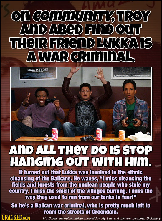 on Communy TROY AND ABED FIND OUT THEIR FRIEND LUKKAIS A WAR CRIMINAL. STAND BYME COMNO AUCUST S TO A THUATLNALYOu AND ALL THEY DO IS STOP HANGING OUT