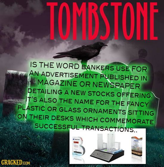 TOMBSTONE IS THE WORD BANKERS USE FOR AN ADVERTISEMENT PUBLISHED IN MAGAZINE OR NEWSRAPER DETAILING A NEW STOCKS OFFERING. IT'S ALSO THE NAME FOR THE