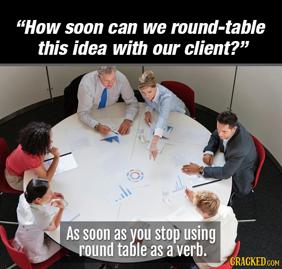 How soon can we round-table this idea with our client? As soon as you stop using round table as a verb.