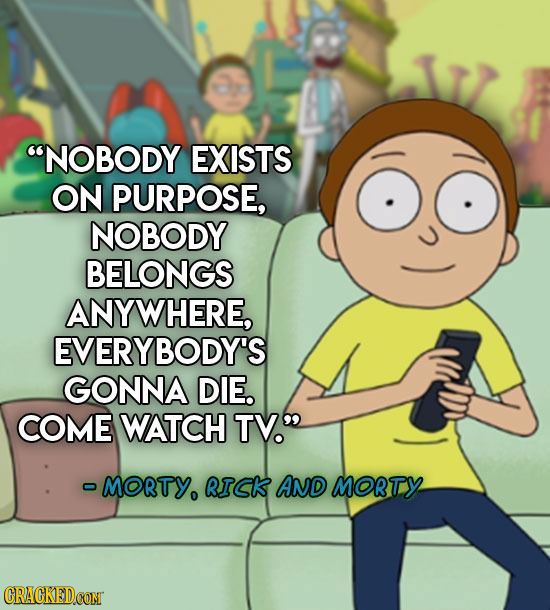 NOBODY EXISTS ON PURPOSE, NOBODY BELONGS ANYWHERE, EVERYBODY'S GONNA DIE. COME WATCH TV MORTY. RICK AND MORTY CRACKEDCON