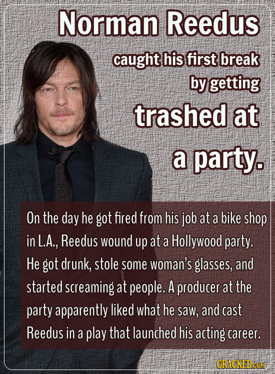 Norman Reedus caught his first break by getting trashed at a party. On the day he got fired from his job at a bike shop in L.A., Reedus wound up at a