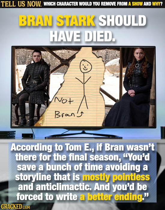 TELL US NOW. WHICH CHARACTER WOULD YOU REMOVE FROM A SHOW AND WHY? BRAN STARK SHOULD HAVE DIED. Not Brang According to Tom E., if Bran wasn't there fo