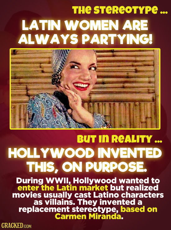 THE STEREOTYPE... LATIN WOMEN ARE ALWAYS PARTYING! 68 BUT in REALITY ... HOLLYWOOD INVENTED THIS, ON PURPOSE. During WWIl, Hollywood wanted to enter t