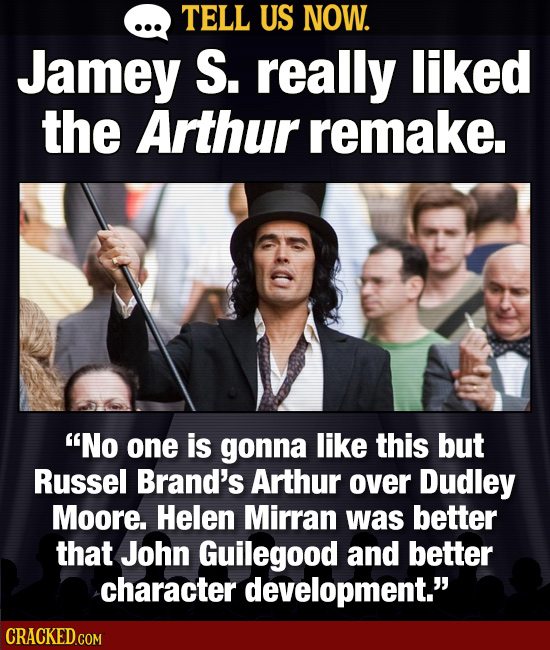 TELL US NOW. Jamey S. really liked the Arthur remake. No one is gonna like this but Russel Brand's Arthur over Dudley Moore. Helen Mirran was better