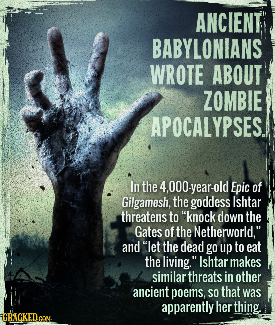 "Ancient Babylonians wrote about zombie apocalypses. - In the 4,000-year-old Epic of Gilgamesh, the goddess Ishtar threatens to ""knock down the Gates o"