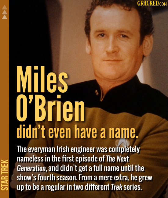 Miles O'Brien didn't even have a name. The everyman Irish engineer was completely nameless in the first episode of The Next Generation, an