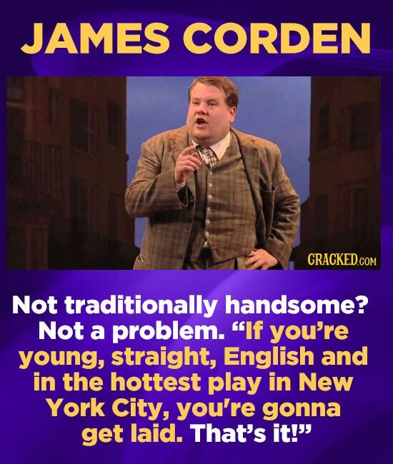 JAMES CORDEN CRACKEDGO COM Not traditionally handsome? Not a problem. If you're young, straight, English and in the hottest play in New York City, yo