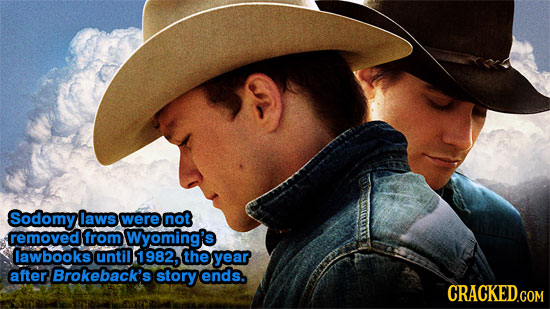 Sodomy laws were not removed from Wyoming's lawbooks until 1982, the year after Brokeback's story ends. CRACKED.COM