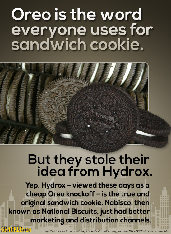 Oreo is the word everyone uses for sandwich cookie. But they stole their idea from Hydrox. Yep, Hydrox - viewed these days as a cheap Oreo knockoff -