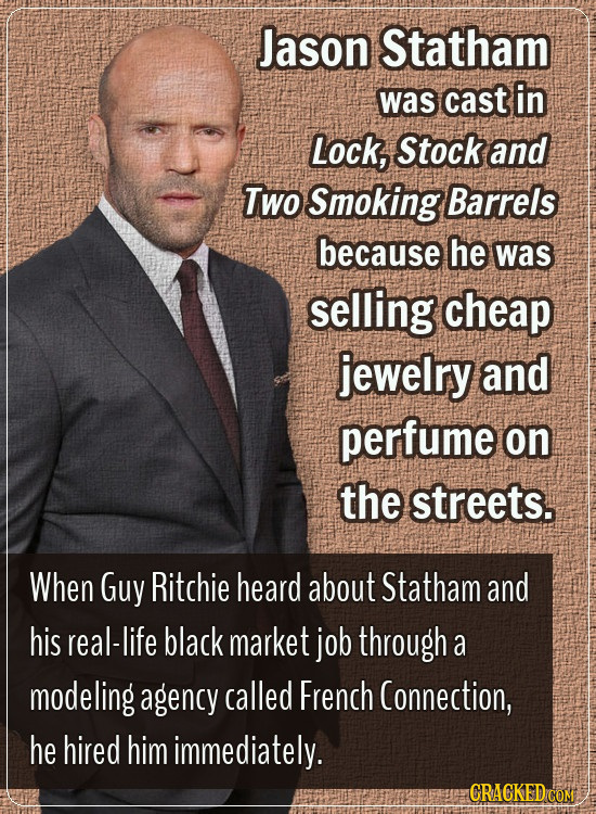 Jason Statham was cast in Lock, Stock and Two Smoking Barrels because he was selling cheap jewelry and perfume on the streets. When Guy Ritchie heard