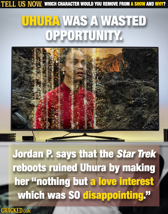 TELL US NOW. WHICH CHARACTER WOULD YOU REMOVE FROM A SHOW AND WHY? UHURA WAS A WASTED OPPORTUNITY. Jordan P. says that the Star Trek reboots ruined Uh