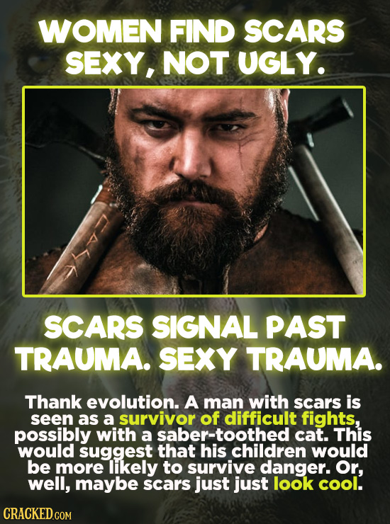 WOMEN FIND SCARS SEXY, NOT UGLY. SCARS SIGNAL PAST TRAUMA. SEXY TRAUMA. Thank evolution. A man with scars is seen as a survivor of difficult fights, p