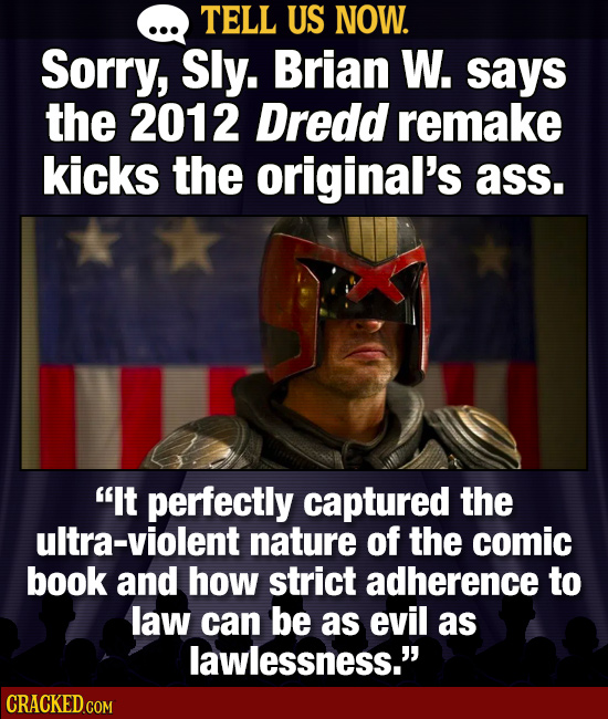 TELL US NOW. SorrY, Sly. Brian W. says the 2012 Dredd remake kicks the original's ass. It perfectly captured the ultra-violent nature of the comic bo