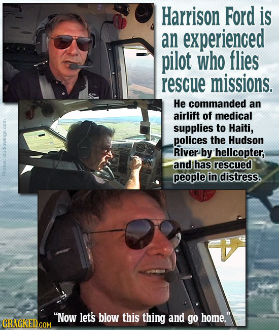 Harrison Ford is an experienced pilot who flies rescue missions. He commanded an airlift of medical supplies to Haiti, polices the Hudson RivER by hel