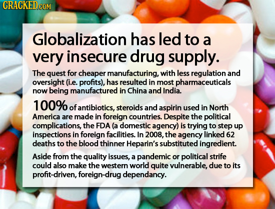 CRACKED Globalization has led to a very insecure drug supply. The quest for cheaper manufacturing, with less regulation and oversight (i.e. profits),