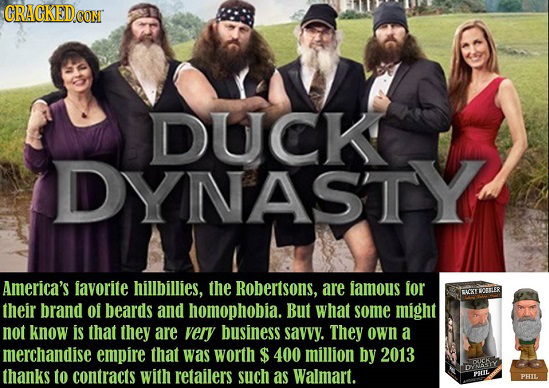 CRACKED CON DUCK DYNAST Y America's favorite hillbillies, the Robertsons, are famous for BLORY AOBLER their brand of beards and homophobia. But what s