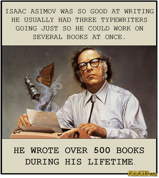 ISAAC ASIMOV WAS SO GOOD AT WRITING HE USUALLY HAD THREE TYPEWRITERS GOING JUST SO HE COULD WORK ON SEVERAL BOOKS AT ONCE. HE WROTE OVER 500 BOOKS DUR